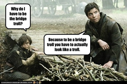 Why do I have to be the bridge troll? Because to be a bridge troll you have to actually look like a troll.