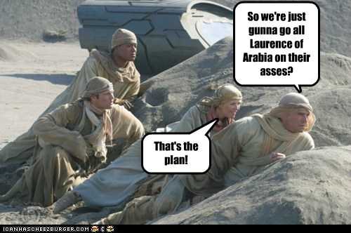 So we're just gunna go all Laurence of Arabia on their asses? That's the plan!