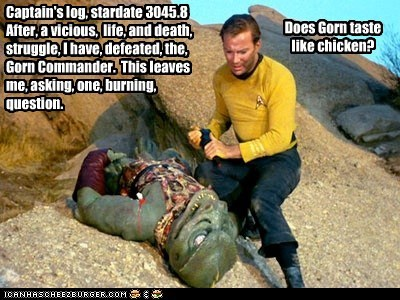 Captain's log, stardate 3045.8 After, a vicious, life, and death, struggle, I have, defeated, the, Gorn Commander. This leaves me, asking, one, burning, question. Does Gorn taste like chicken?
