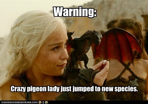 crazy,Daenerys Targaryen,dragon,Emilia Clarke,Game of Thrones,jumped,lady,new,pigeon,species,warning