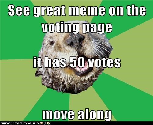 See great meme on the voting page it has 50 votes move along