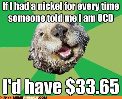exact if i had a nickel Memes money ocd OCD Otter otters - 6109200896