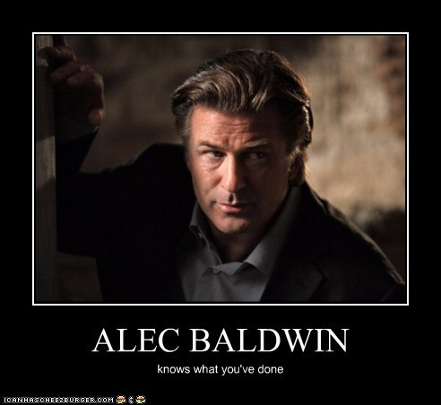 ALEC BALDWIN knows what you've done