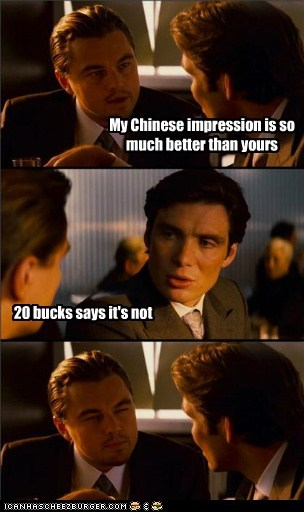 My Chinese impression is so much better than yours 20 bucks says it's not