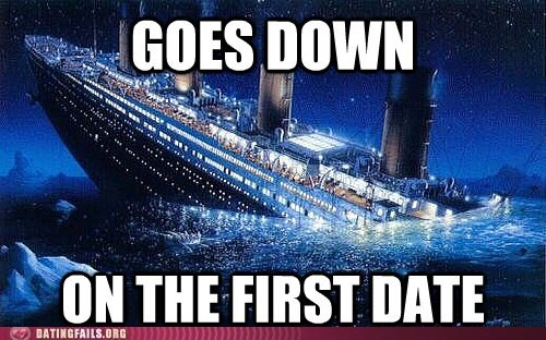 first date,goes down,titanic,unsinkable ship