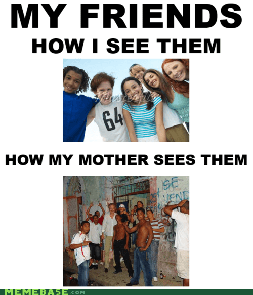 friends,hooligans,How People View Me,mom