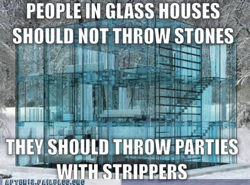 glass houses,parties,stones,strippers