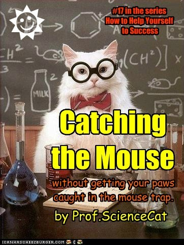 Catching the Mouse without getting your paws caught in the mouse trap. #17 in the series How to Help Yourself to Success R J by Prof.ScienceCat