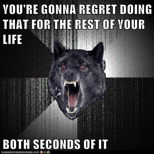 YOU'RE GONNA REGRET DOING THAT FOR THE REST OF YOUR LIFE BOTH SECONDS OF IT