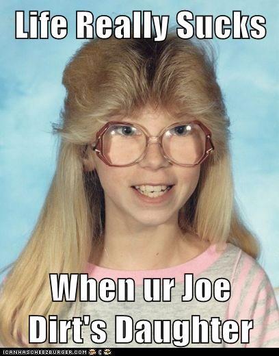 Life Really Sucks When Ur Joe Dirt S Daughter Cheezburger