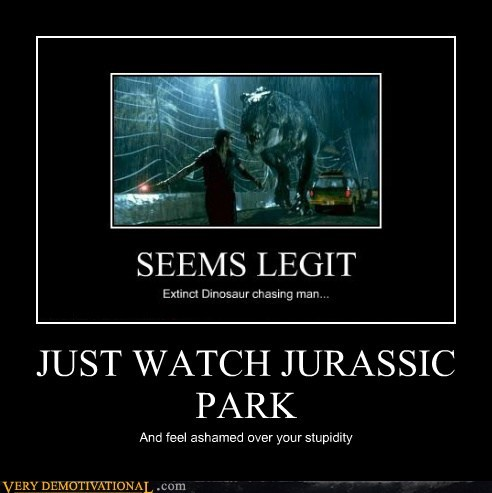JUST WATCH JURASSIC PARK And feel ashamed over your stupidity