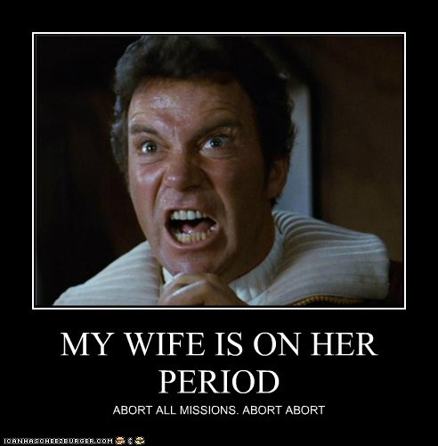 MY WIFE IS ON HER PERIOD ABORT ALL MISSIONS. ABORT ABORT