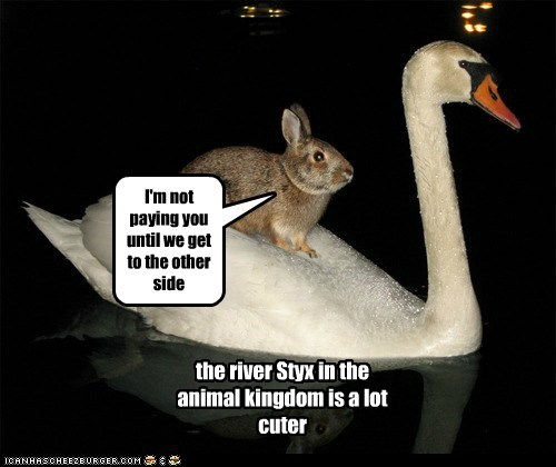 I'm not paying you until we get to the other side the river Styx in the animal kingdom is a lot cuter
