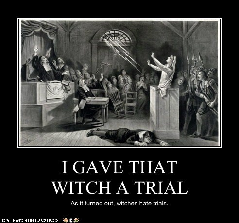 I GAVE THAT WITCH A TRIAL As it turned out, witches hate trials.