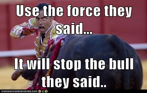 Use the force they said... It will stop the bull they said..