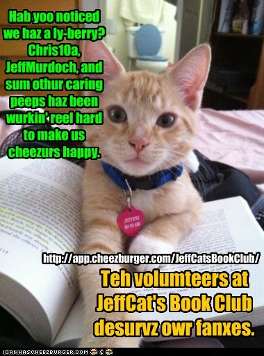 Teh volumteers at JeffCat's Book Club desurvz owr fanxes. Hab yoo noticed we haz a ly-berry? Chris10a, JeffMurdoch, and sum othur caring peeps haz been wurkin' reel hard to make us cheezurs happy. http://app.cheezburger.com/JeffCatsBookClub/