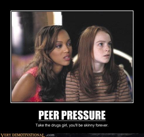 PEER PRESSURE Take the drugs girl, you'll be skinny forever.