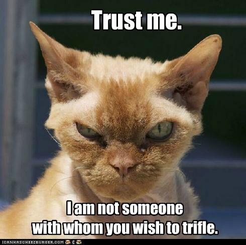 Trust me. I am not someone with whom you wish to trifle.