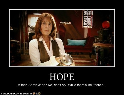 HOPE A tear, Sarah Jane? No, don't cry. While there's life, there's...