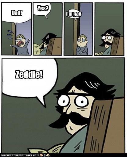 Dad! Yes? I'm gay Zeddie!