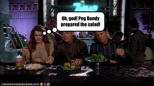 Oh, god! Peg Bundy prepared the salad!