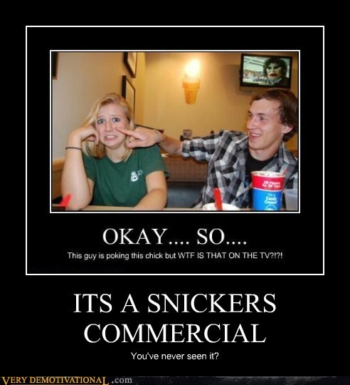 ITS A SNICKERS COMMERCIAL You've never seen it?