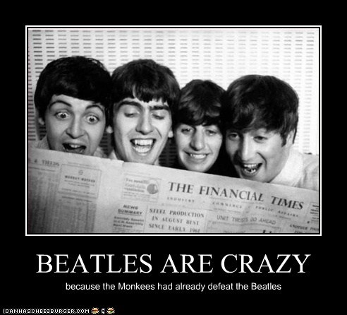 BEATLES ARE CRAZY because the Monkees had already defeat the Beatles