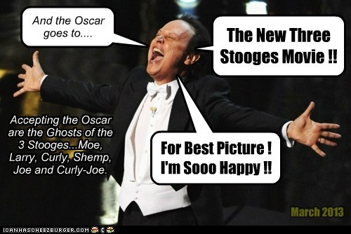 And the Oscar goes to.... The New Three Stooges Movie !! For Best Picture ! I'm Sooo Happy !! Accepting the Oscar are the Ghosts of the 3 Stooges...Moe, Larry, Curly, Shemp, Joe and Curly-Joe. March 2013