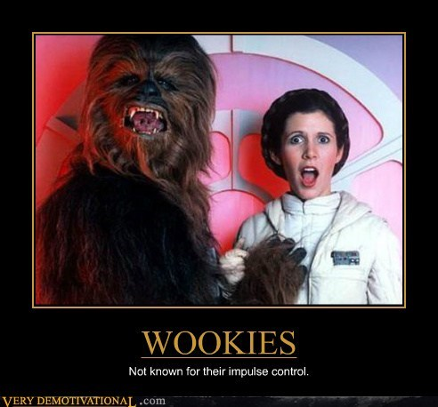 WOOKIES Not known for their impulse control.