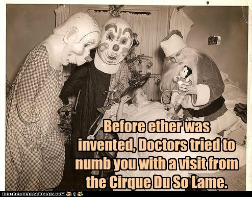 Before ether was invented, Doctors tried to numb you with a visit from the Cirque Du So Lame.