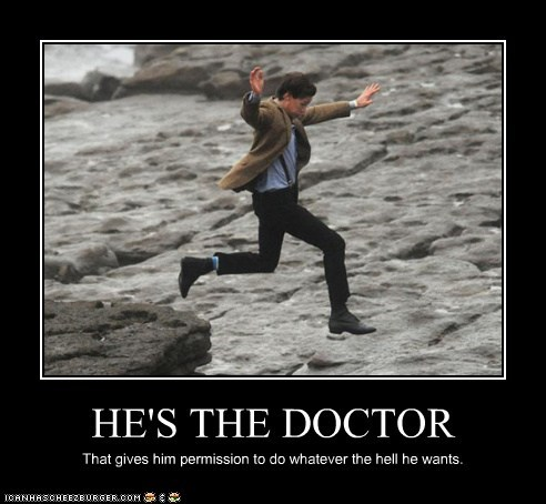 HE'S THE DOCTOR That gives him permission to do whatever the hell he wants.
