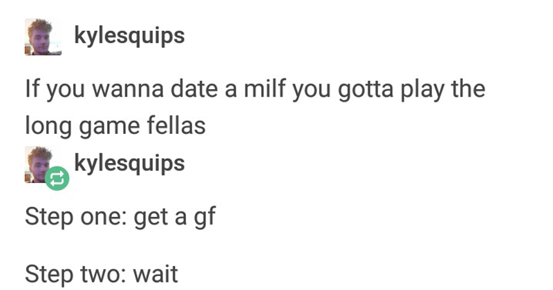 "Funny tumblr postings. The cover photo is of a Tumblr post explaining how to successfully sleep with a ""MILF"", in which the steps are get a girlfriend, and then wait a while."