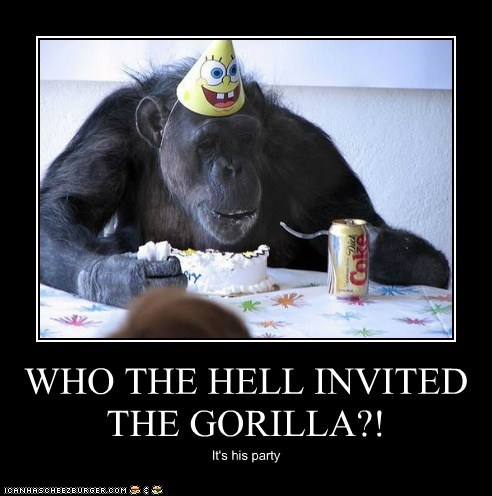 WHO THE HELL INVITED THE GORILLA?! It's his party
