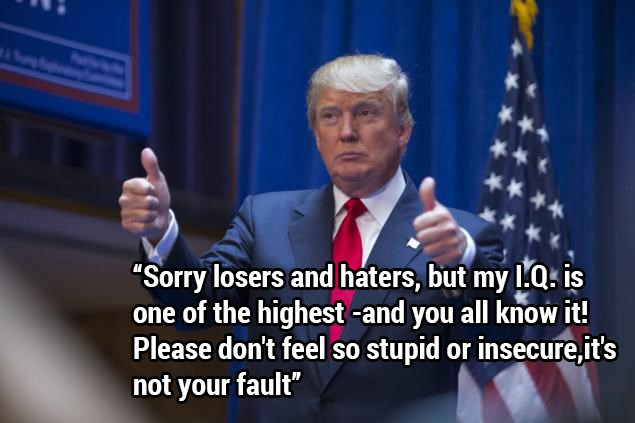 "Donald Trump - funny pictures and funny memes from his 2016 election campaign. | Person - ""Sorry losers and haters, but my LQs is one highest-and all know Please don't feel so stupid or insecure 's not fault"""