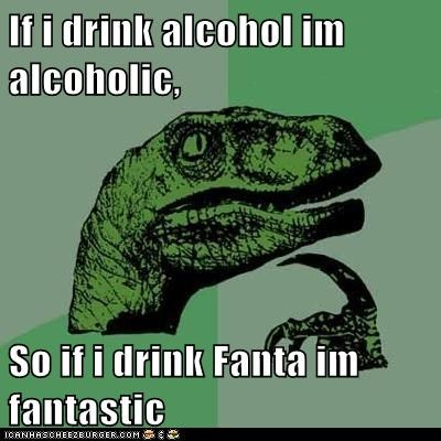 If i drink alcohol im alcoholic, So if i drink Fanta im fantastic