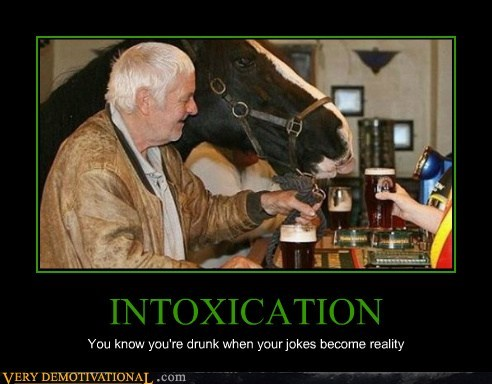 INTOXICATION You know you're drunk when your jokes become reality