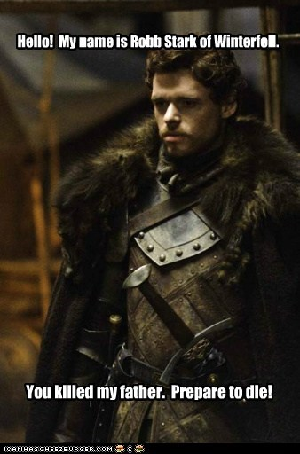 Hello! My name is Robb Stark of Winterfell. You killed my father. Prepare to die!