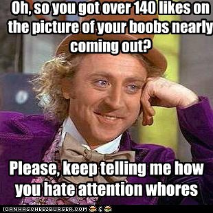 Oh, so you got over 140 likes on the picture of your boobs nearly coming out? Please, keep telling me how you hate attention whores