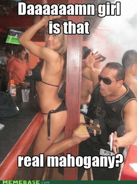 damn girl mahogany Memes stripper wood - 6162594048