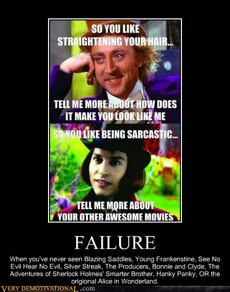 FAILURE When you've never seen Blazing Saddles, Young Frankenstine, See No Evil Hear No Evil, Silver Streak, The Producers, Bonnie and Clyde, The Adventures of Sherlock Holmes' Smarter Brother, Hanky Panky, OR the origional Alice in Wonderland. (Gene Wilder= Better than Johnny Depp could ever hope to be)