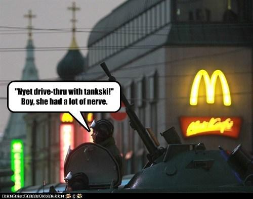 """Nyet drive-thru with tankski!"" Boy, she had a lot of nerve."