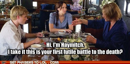 Hi, I'm Haymitch. I take it this is your first futile battle to the death?