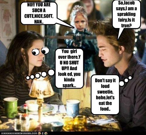 So,Jacob says,I am a sprakling fairy,Is it true? You girl over there,Y U NO SHUT UP!! And look ed, you kinda spark... NO!! YOU ARE SUCH A CUTE,NICE,SOFT,HAN.. Don't say it loud sweetie, hehe,let's eat the food..