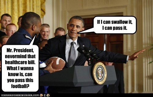 Mr. President, nevermind that healthcare bill. What I wanna know is, can you pass this football? If I can swallow it, I can pass it.
