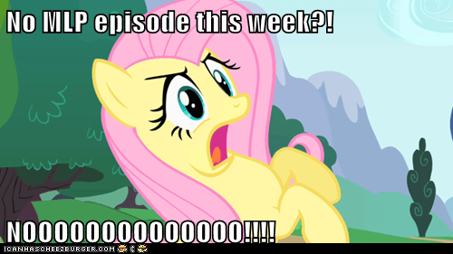 No MLP episode this week?!  NOOOOOOOOOOOOOO!!!!