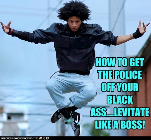 HOW TO GET THE POLICE OFF YOUR BLACK ASS....LEVITATE LIKE A BOSS!