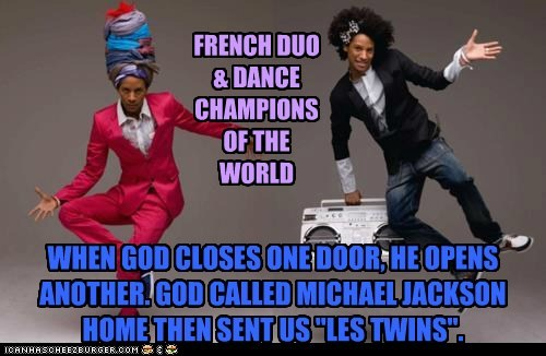 "WHEN GOD CLOSES ONE DOOR, HE OPENS ANOTHER. GOD CALLED MICHAEL JACKSON HOME THEN SENT US ""LES TWINS""."