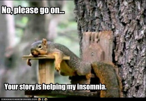 No, please go on... Your story is helping my insomnia.