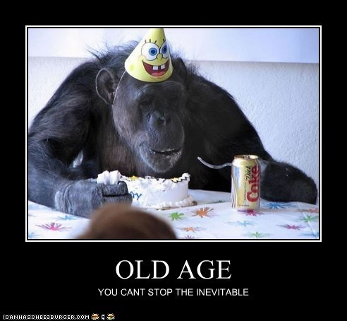 OLD AGE YOU CANT STOP THE INEVITABLE