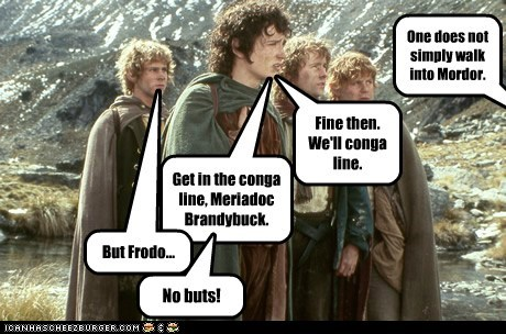 One does not simply walk into Mordor. Fine then. We'll conga line. Get in the conga line, Meriadoc Brandybuck. But Frodo... No buts!